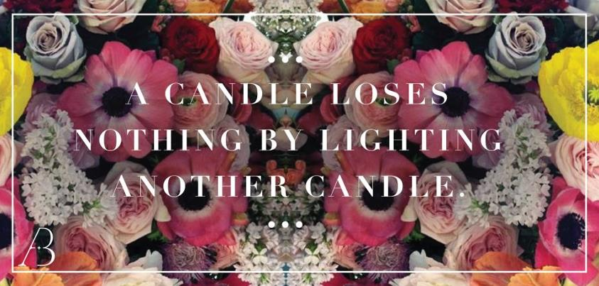 A  candle loses nothing my lighting another candle